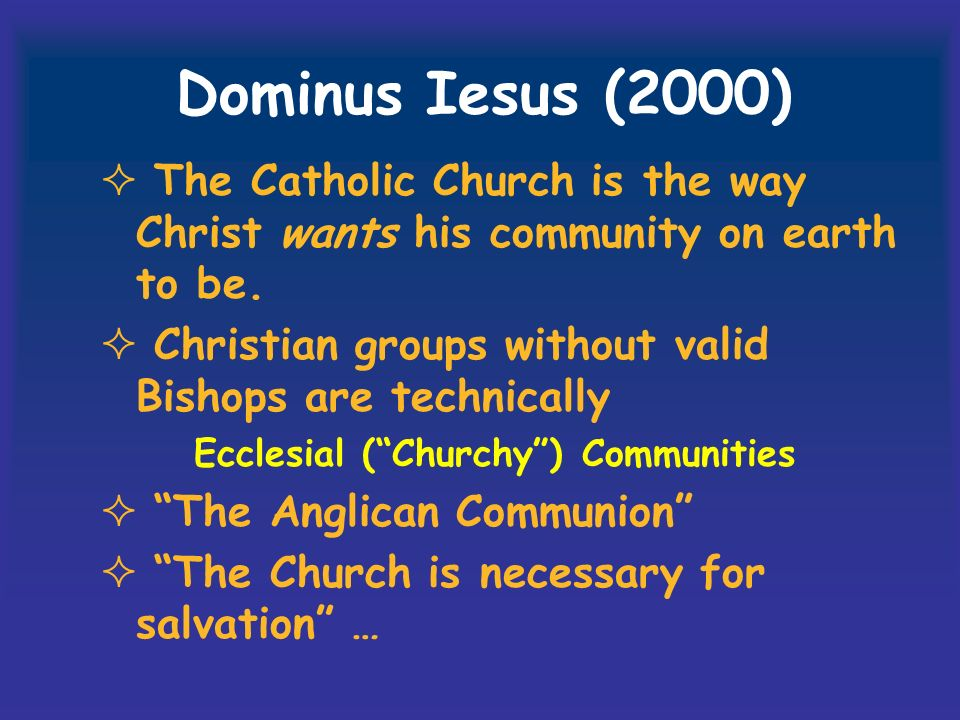 Dominus Iesus (2000) The Catholic Church is the way Christ wants his community on earth to be. Christian groups without valid Bishops are technically