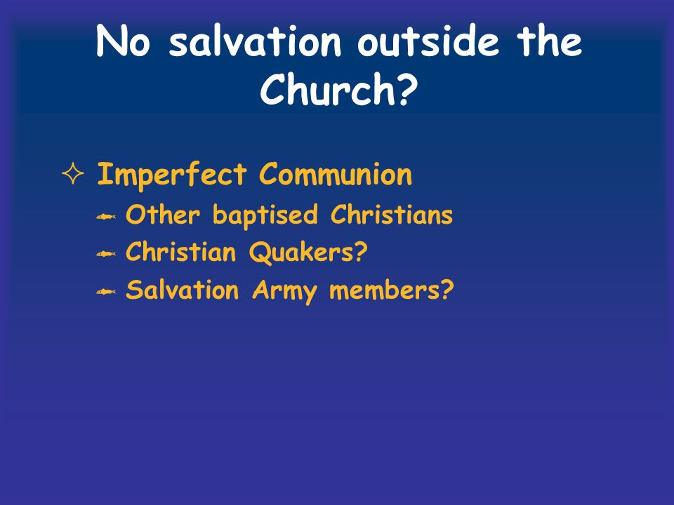 No salvation outside the Church? Imperfect Communion Other baptised Christians Christian Quakers? Salvation Army members?
