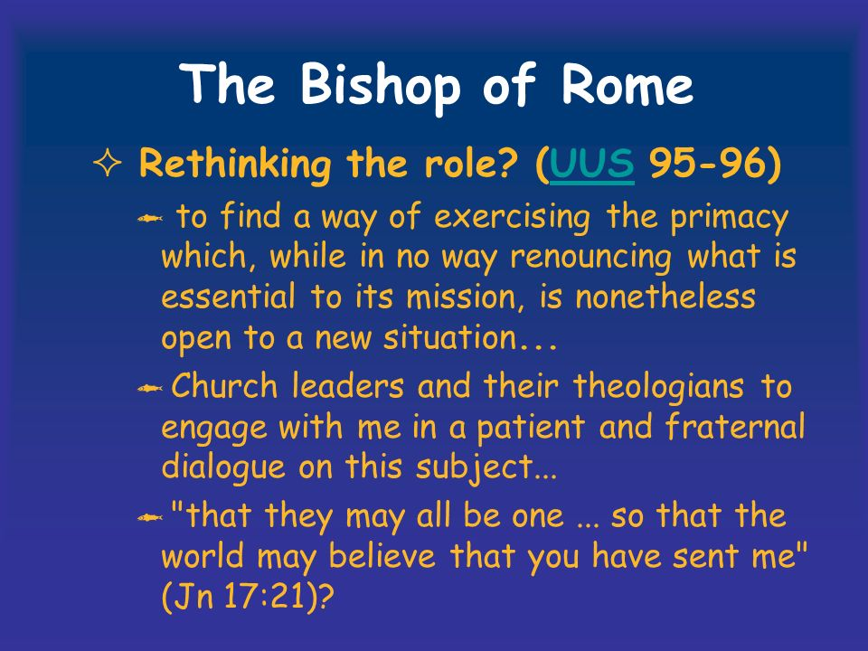 The Bishop of Rome Rethinking the role? (UUS 95-96)UUS to find a way of exercising the primacy which, while in no way renouncing what is essential to