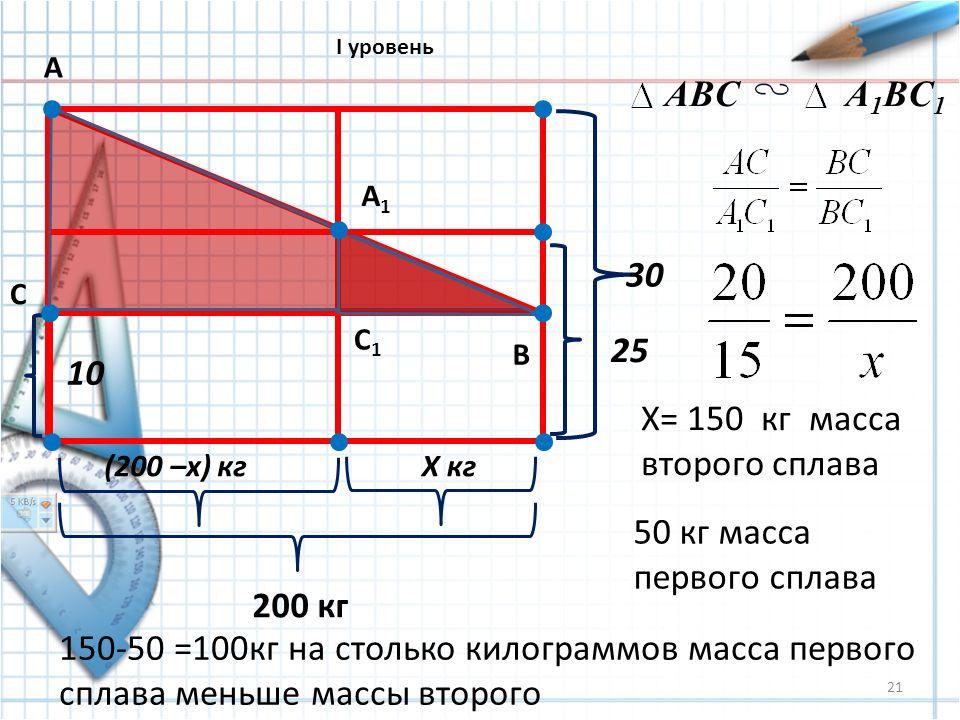 21 10 (200 –x) кгХ кг 200 кг 25 30 А В С А1А1 С1С1 ABCA 1 BC 1 X= 150 кг масса второго сплава 50 кг масса первого сплава 150-50 =100кг на столько килограммов масса первого сплава меньше массы второго I уровень