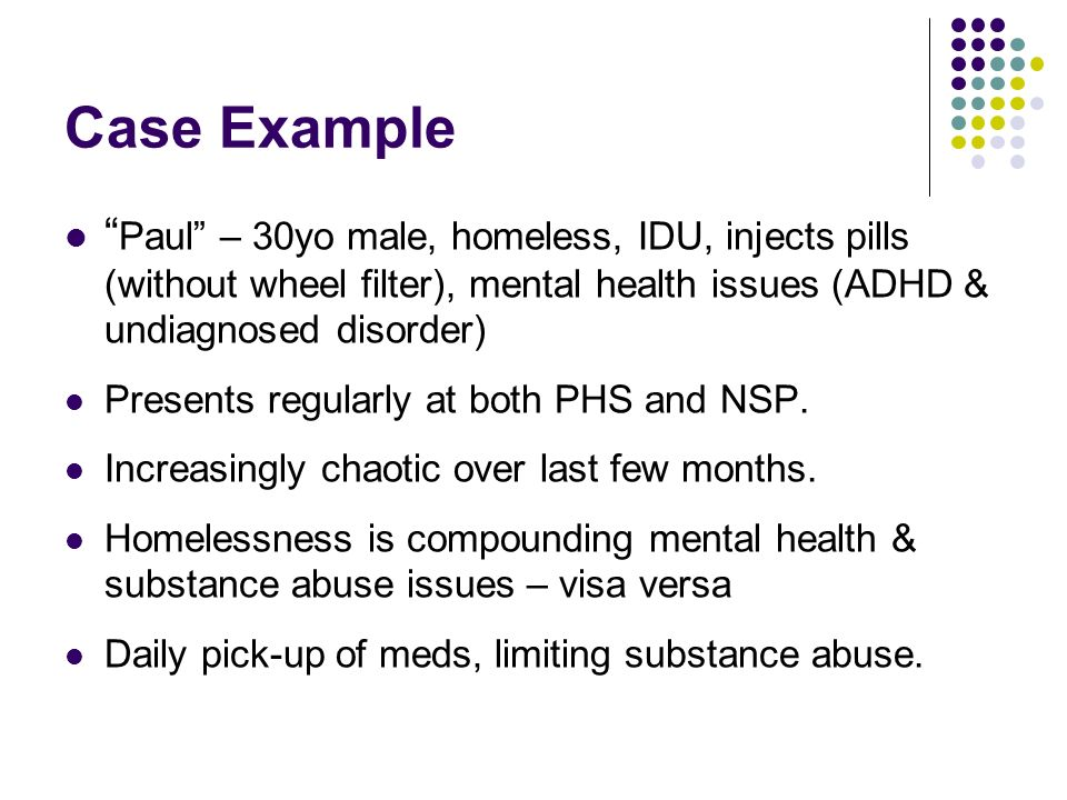 Case Example Paul – 30yo male, homeless, IDU, injects pills (without wheel filter), mental health issues (ADHD & undiagnosed disorder) Presents regularly at both PHS and NSP.
