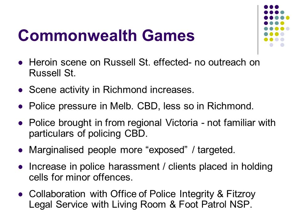 Commonwealth Games Heroin scene on Russell St. effected- no outreach on Russell St. Scene activity in Richmond increases. Police pressure in Melb. CBD