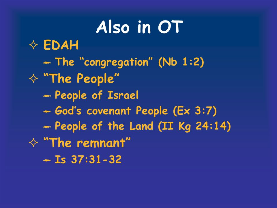 Also in OT EDAH The congregation (Nb 1:2) The People People of Israel Gods covenant People (Ex 3:7) People of the Land (II Kg 24:14) The remnant Is 37:31-32