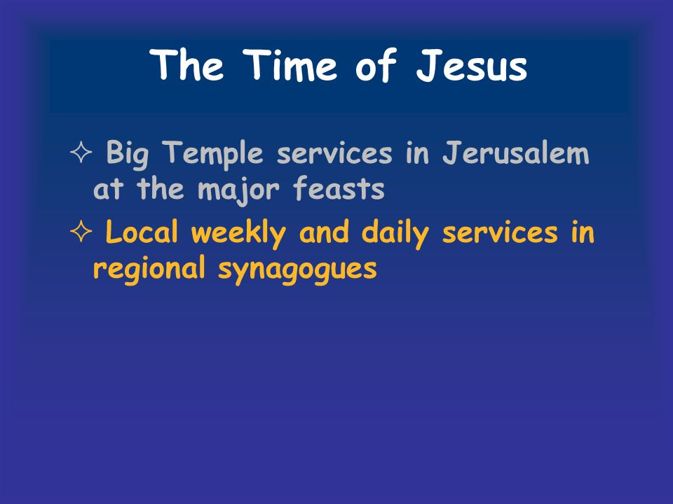 The Time of Jesus Big Temple services in Jerusalem at the major feasts Local weekly and daily services in regional synagogues