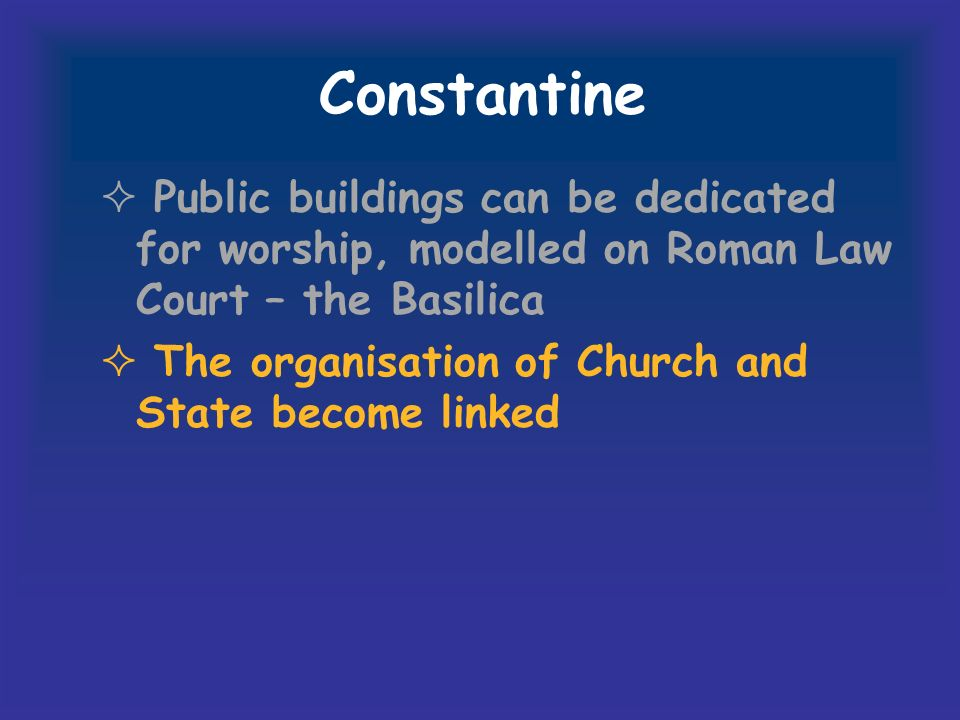 Constantine Public buildings can be dedicated for worship, modelled on Roman Law Court – the Basilica The organisation of Church and State become linked