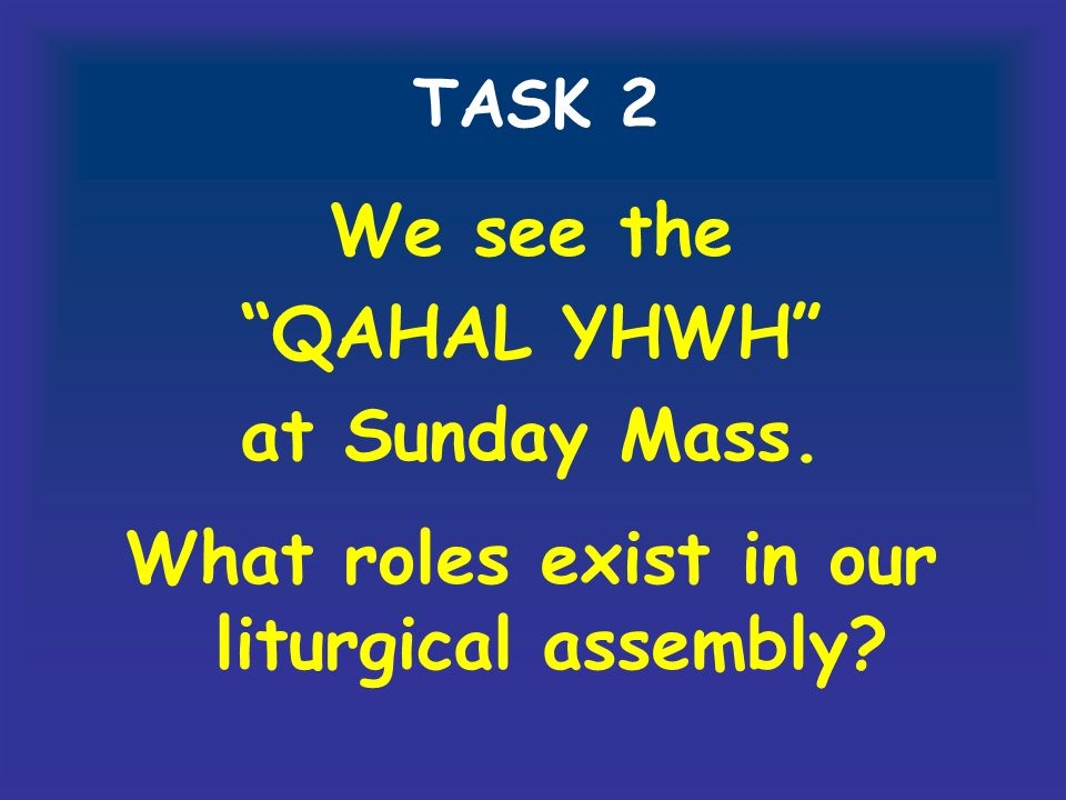 TASK 2 We see the QAHAL YHWH at Sunday Mass. What roles exist in our liturgical assembly