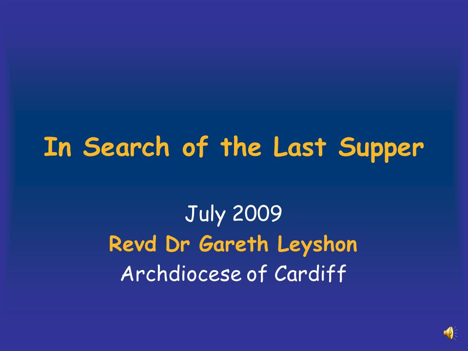 In Search of the Last Supper July 2009 Revd Dr Gareth Leyshon Archdiocese of Cardiff