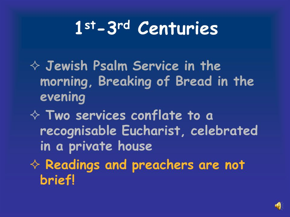 1 st -3 rd Centuries Jewish Psalm Service in the morning, Breaking of Bread in the evening Two services conflate to a recognisable Eucharist, celebrated in a private house Readings and preachers are not brief!