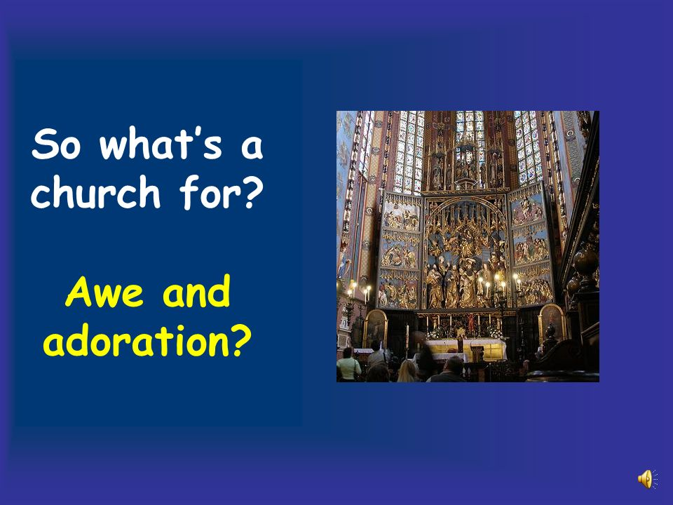 So whats a church for Awe and adoration