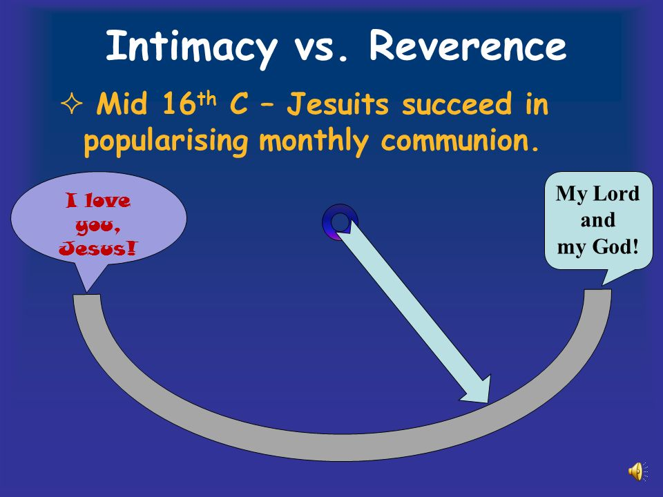 Intimacy vs. Reverence Mid 16 th C – Jesuits succeed in popularising monthly communion.