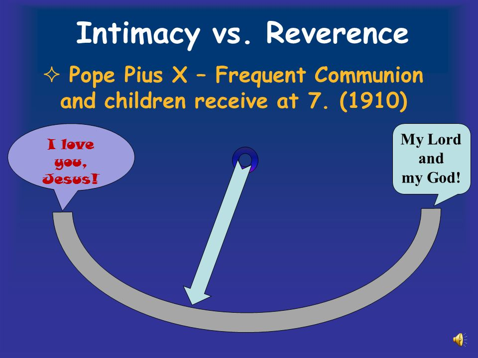 Intimacy vs. Reverence Pope Pius X – Frequent Communion and children receive at 7.