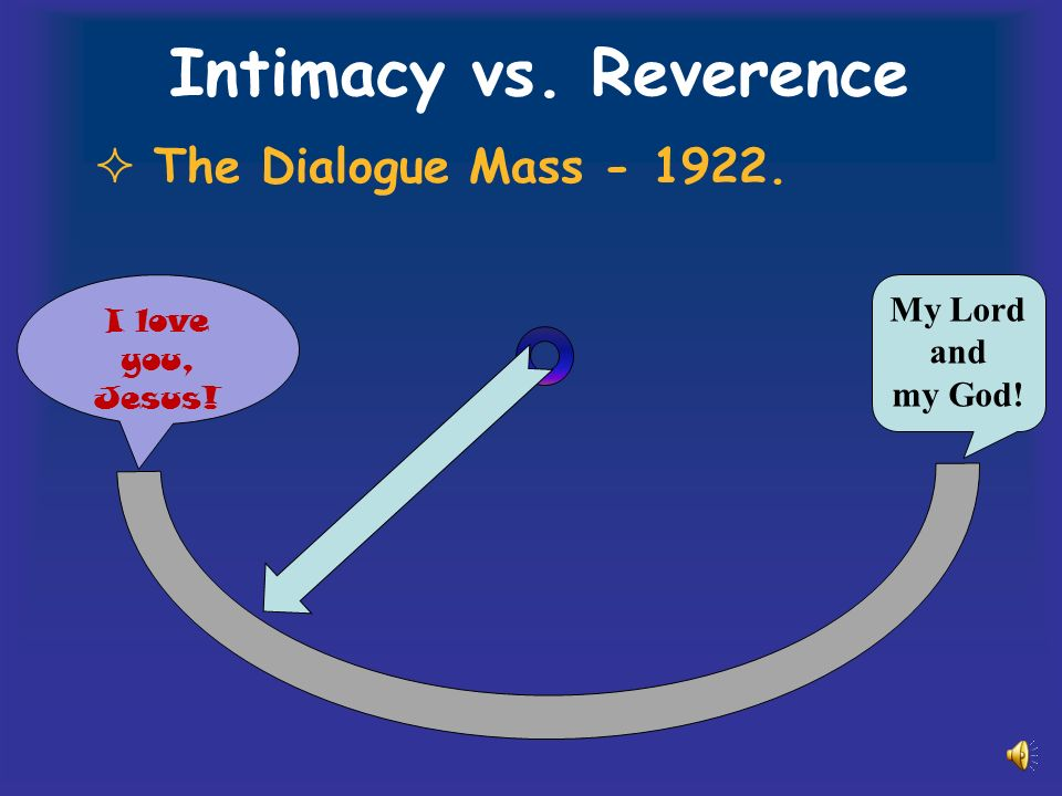 Intimacy vs. Reverence The Dialogue Mass I love you, Jesus! My Lord and my God!