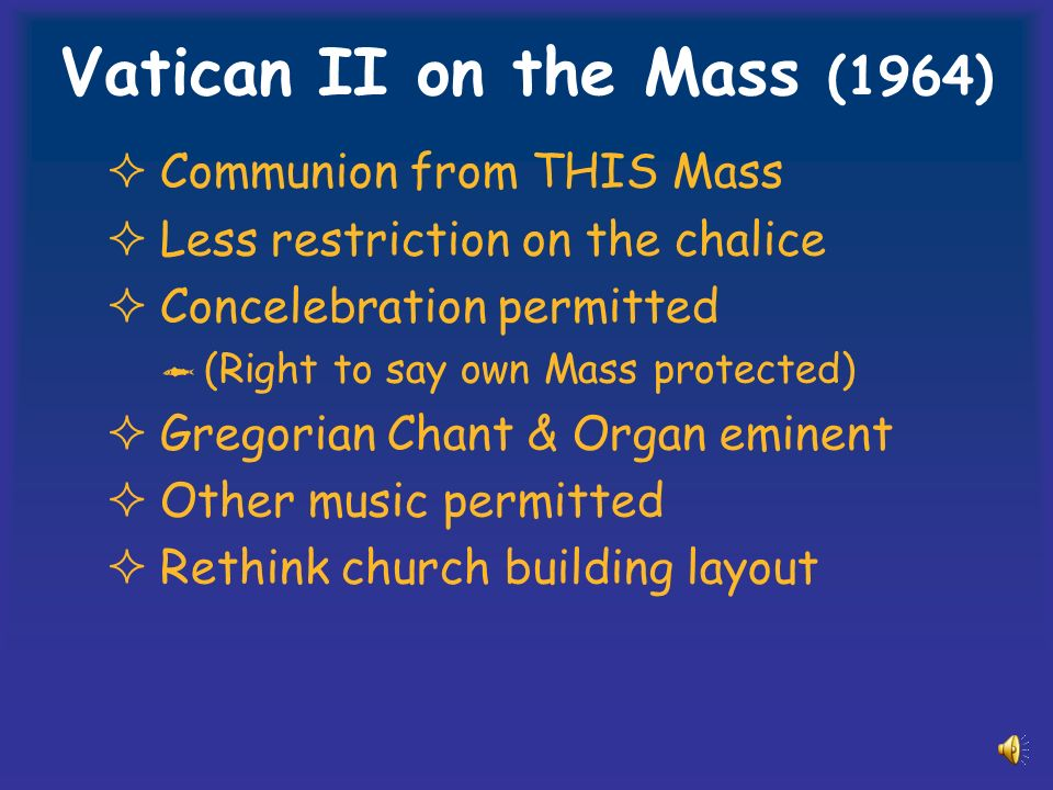 Communion from THIS Mass Less restriction on the chalice Concelebration permitted (Right to say own Mass protected) Gregorian Chant & Organ eminent Other music permitted Rethink church building layout Vatican II on the Mass (1964)
