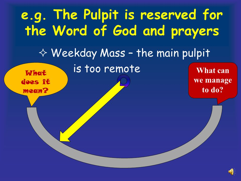 e.g. The Pulpit is reserved for the Word of God and prayers Weekday Mass – the main pulpit is too remote What does it mean? What can we manage to do?
