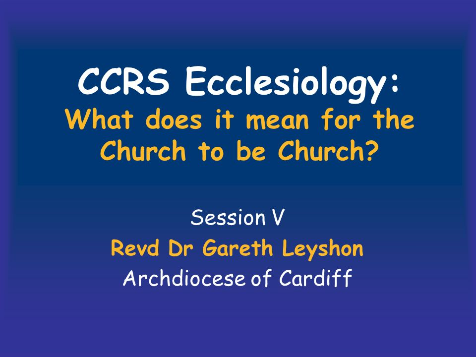 CCRS Ecclesiology: What does it mean for the Church to be Church.