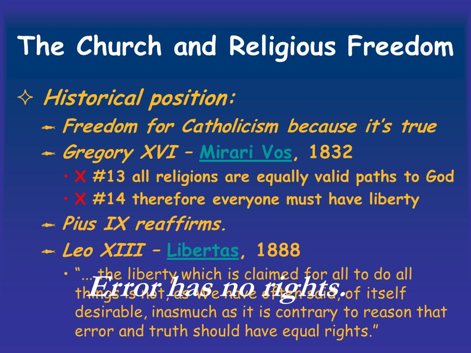 The Church and Religious Freedom Historical position: Freedom for Catholicism because its true Gregory XVI – Mirari Vos, 1832Mirari Vos X #13 all religions are equally valid paths to God X #14 therefore everyone must have liberty Pius IX reaffirms.