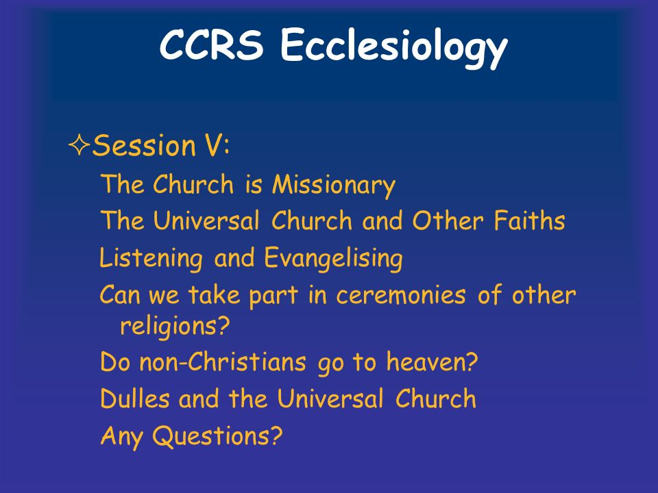 CCRS Ecclesiology Session V: The Church is Missionary The Universal Church and Other Faiths Listening and Evangelising Can we take part in ceremonies of other religions.