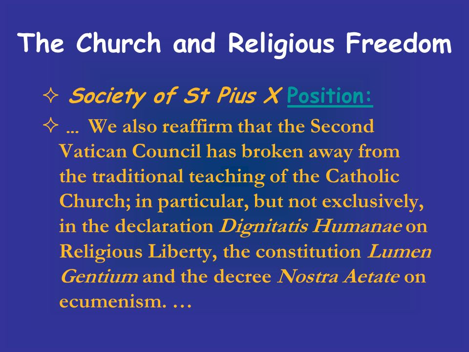 Society of St Pius X Position:Position: … We also reaffirm that the Second Vatican Council has broken away from the traditional teaching of the Catholic Church; in particular, but not exclusively, in the declaration Dignitatis Humanae on Religious Liberty, the constitution Lumen Gentium and the decree Nostra Aetate on ecumenism.