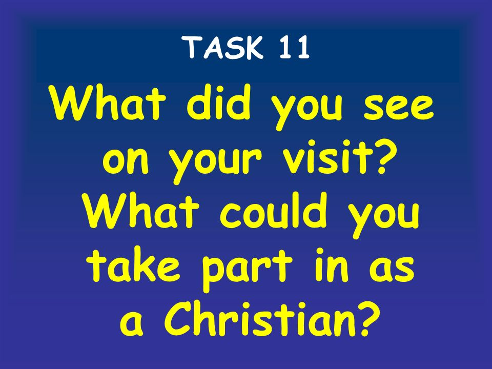 TASK 11 What did you see on your visit What could you take part in as a Christian