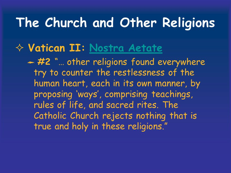 The Church and Other Religions Vatican II: Nostra AetateNostra Aetate #2 … other religions found everywhere try to counter the restlessness of the human heart, each in its own manner, by proposing ways, comprising teachings, rules of life, and sacred rites.