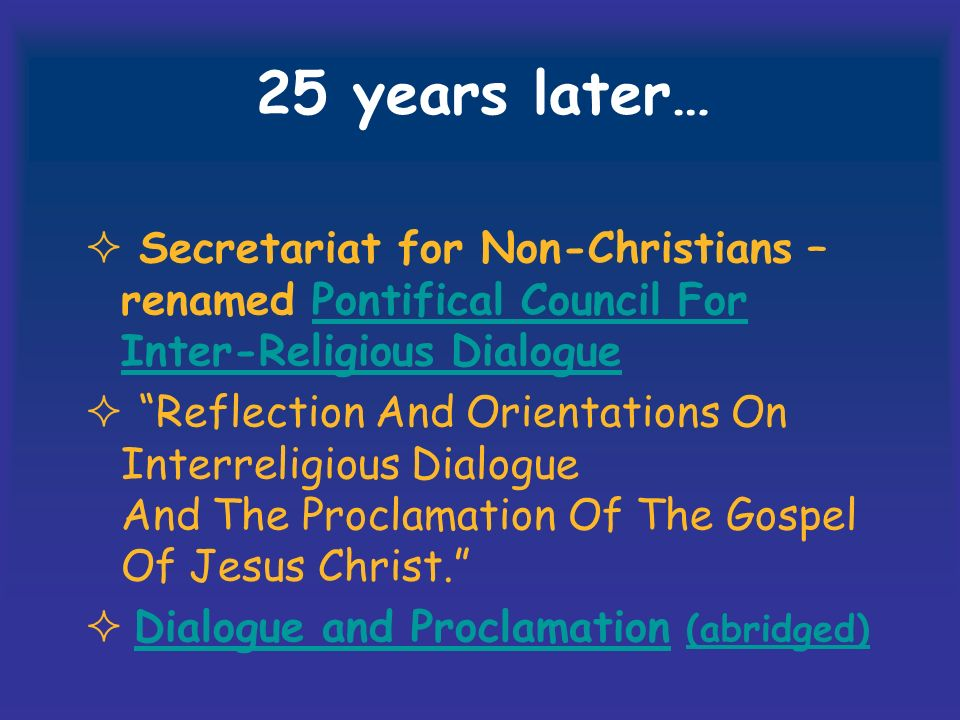 25 years later… Secretariat for Non-Christians – renamed Pontifical Council For Inter-Religious DialoguePontifical Council For Inter-Religious Dialogue Reflection And Orientations On Interreligious Dialogue And The Proclamation Of The Gospel Of Jesus Christ.