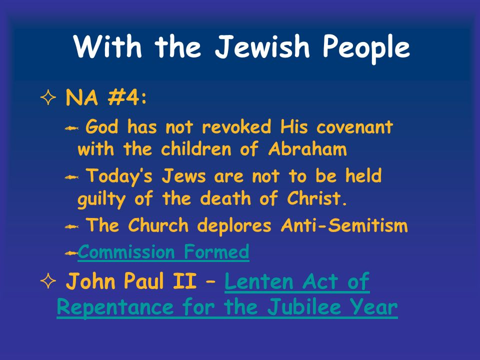With the Jewish People NA #4: God has not revoked His covenant with the children of Abraham Todays Jews are not to be held guilty of the death of Christ.