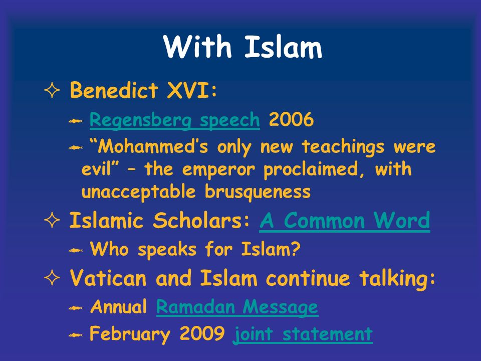 With Islam Benedict XVI: Regensberg speech 2006Regensberg speech Mohammeds only new teachings were evil – the emperor proclaimed, with unacceptable brusqueness Islamic Scholars: A Common WordA Common Word Who speaks for Islam.