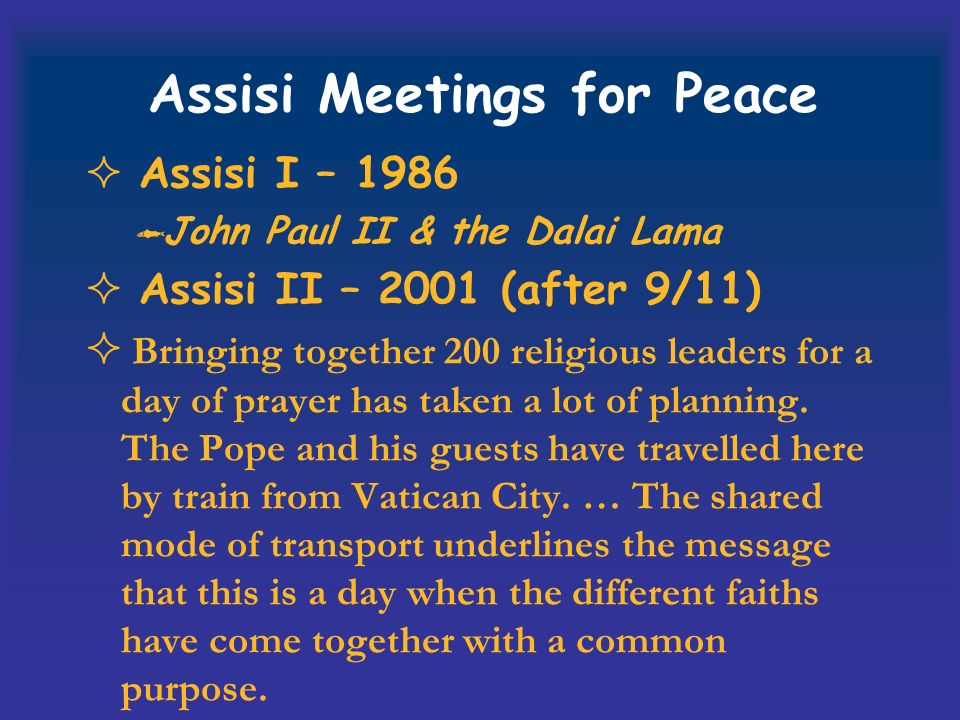 Assisi Meetings for Peace Assisi I – 1986 John Paul II & the Dalai Lama Assisi II – 2001 (after 9/11) Bringing together 200 religious leaders for a day of prayer has taken a lot of planning.