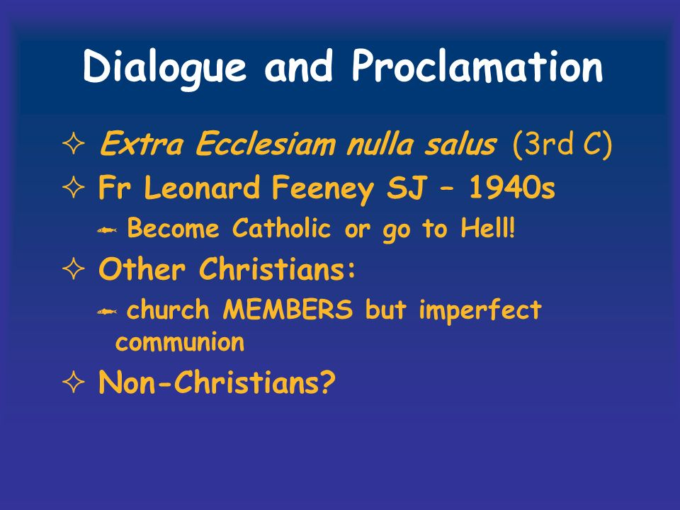 Dialogue and Proclamation Extra Ecclesiam nulla salus (3rd C) Fr Leonard Feeney SJ – 1940s Become Catholic or go to Hell.