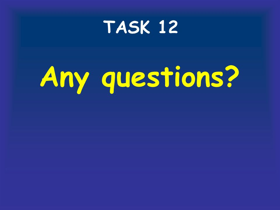 TASK 12 Any questions?