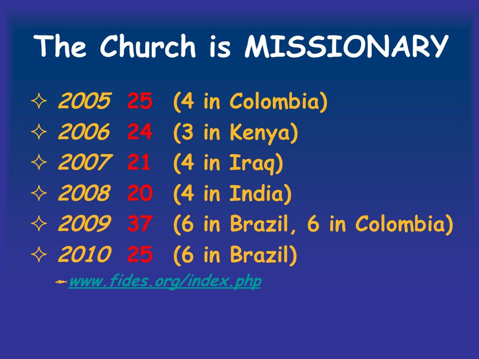 The Church is MISSIONARY 2005 25(4 in Colombia) 2006 24(3 in Kenya) 2007 21(4 in Iraq) 2008 20(4 in India) 2009 37(6 in Brazil, 6 in Colombia) 2010 25(6 in Brazil) www.fides.org/index.php