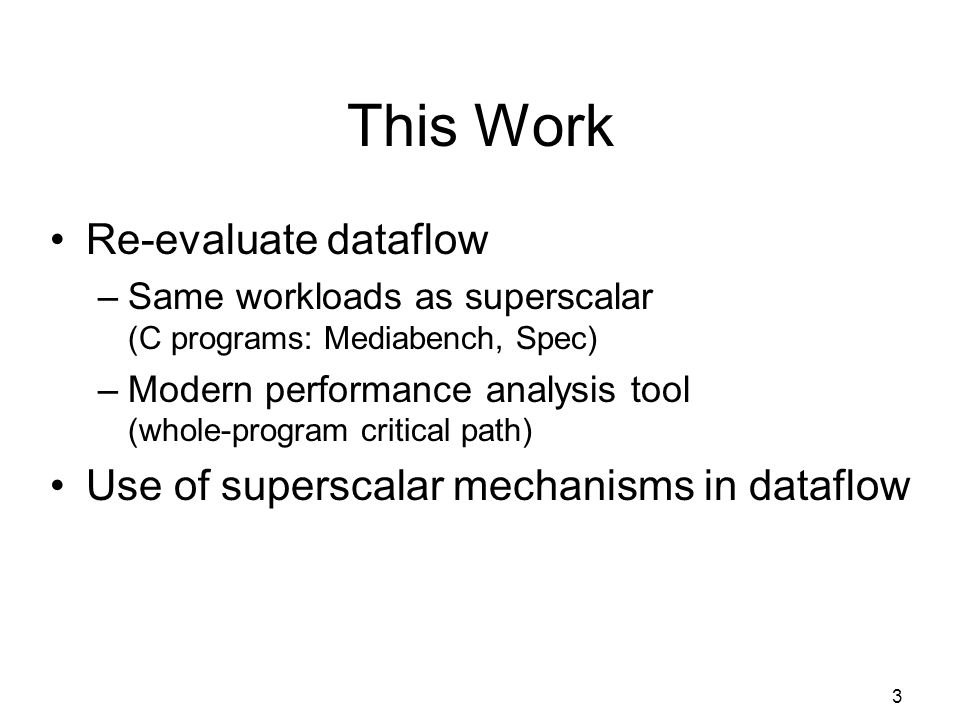 3 This Work Re-evaluate dataflow –Same workloads as superscalar (C programs: Mediabench, Spec) –Modern performance analysis tool (whole-program critical path) Use of superscalar mechanisms in dataflow