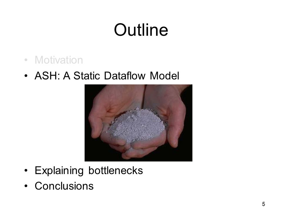 5 Outline Motivation ASH: A Static Dataflow Model Explaining bottlenecks Conclusions