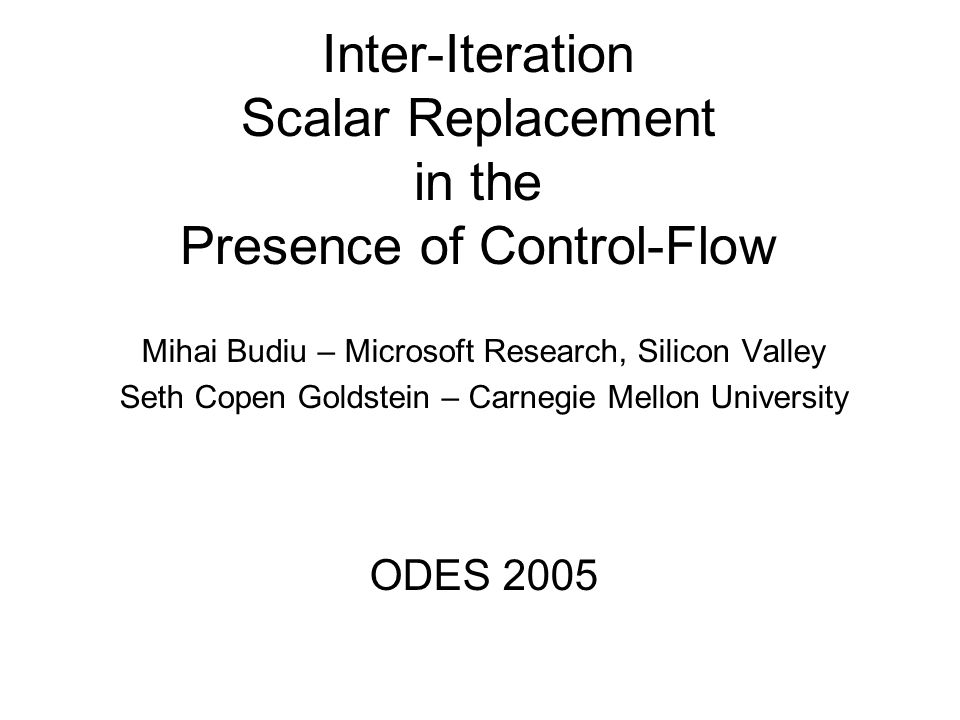 Inter-Iteration Scalar Replacement in the Presence of Control-Flow Mihai Budiu – Microsoft Research, Silicon Valley Seth Copen Goldstein – Carnegie Mellon University ODES 2005