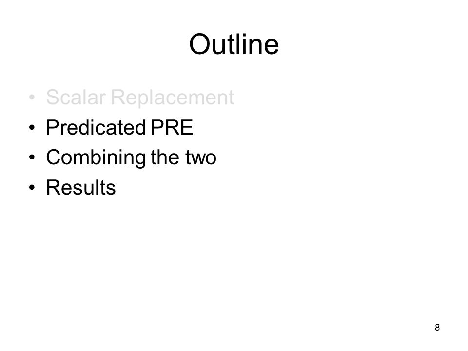 8 Outline Scalar Replacement Predicated PRE Combining the two Results