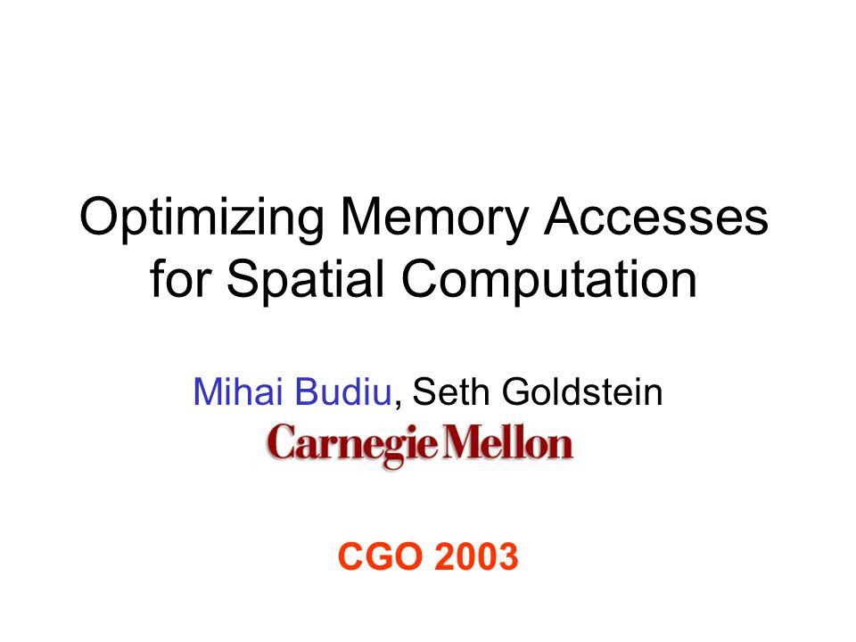 Optimizing Memory Accesses for Spatial Computation Mihai Budiu, Seth Goldstein CGO 2003