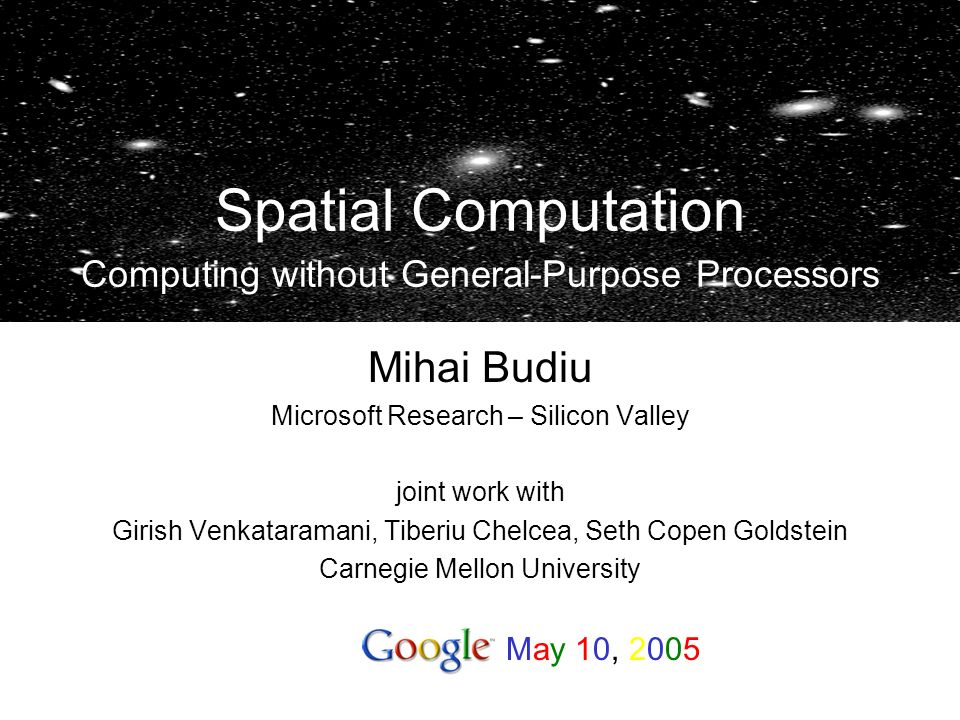 Mihai Budiu Microsoft Research – Silicon Valley joint work with Girish Venkataramani, Tiberiu Chelcea, Seth Copen Goldstein Carnegie Mellon University Spatial Computation Computing without General-Purpose Processors May 10, 2005