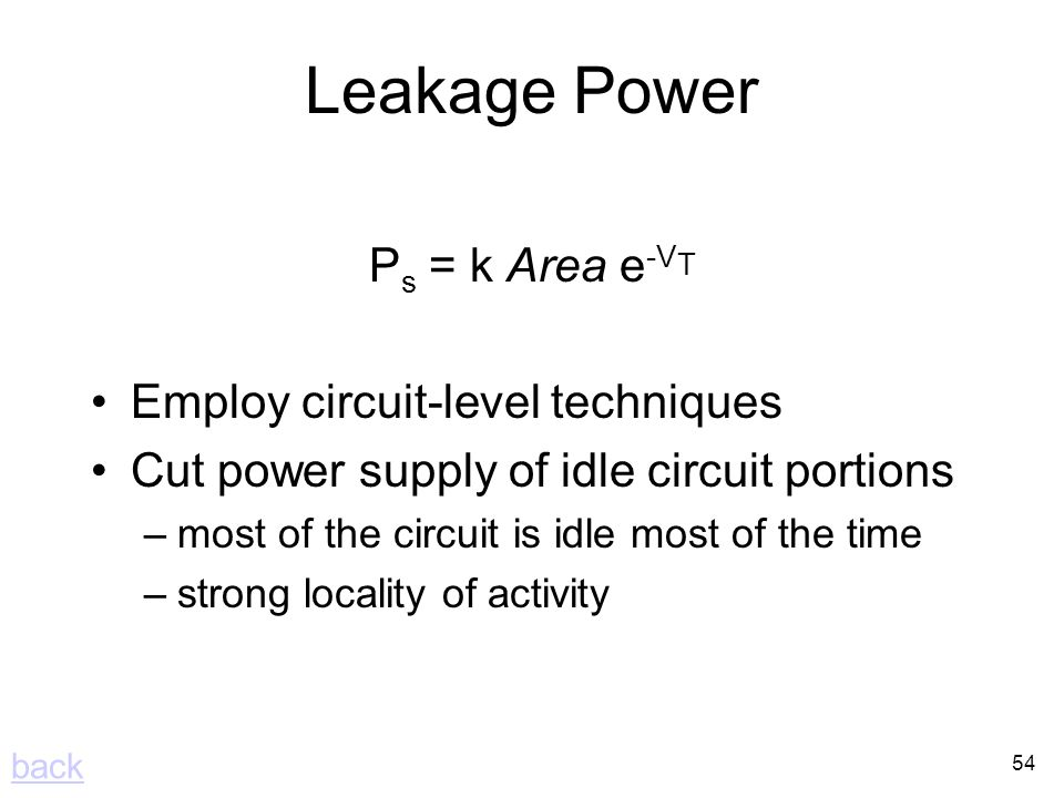 54 Leakage Power P s = k Area e -V T Employ circuit-level techniques Cut power supply of idle circuit portions –most of the circuit is idle most of the time –strong locality of activity back