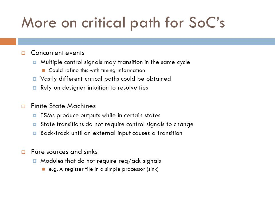 More on critical path for SoCs Concurrent events Multiple control signals may transition in the same cycle Could refine this with timing information V