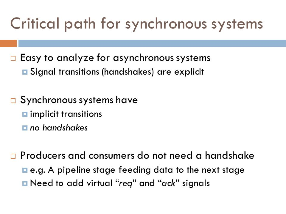 Critical path for synchronous systems Easy to analyze for asynchronous systems Signal transitions (handshakes) are explicit Synchronous systems have i