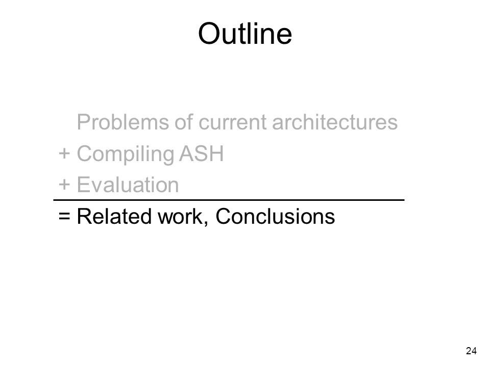24 Outline Problems of current architectures Compiling ASH Evaluation Related work, Conclusions