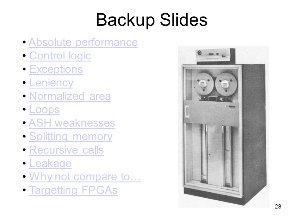 28 Backup Slides Absolute performance Control logic Exceptions Leniency Normalized area Loops ASH weaknesses Splitting memory Recursive calls Leakage Why not compare to… Targetting FPGAs