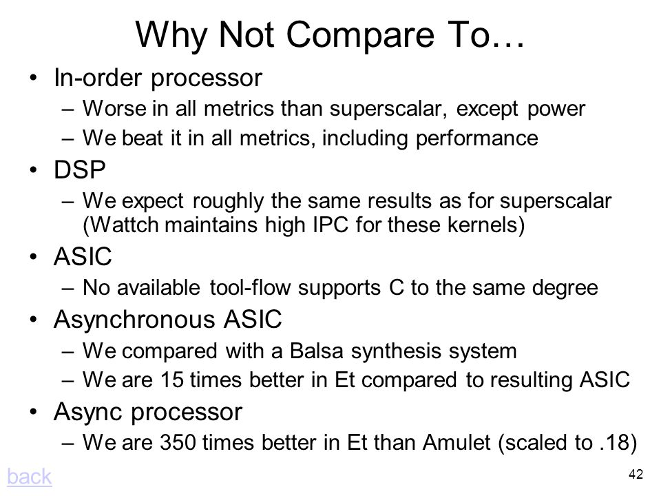 42 Why Not Compare To… In-order processor –Worse in all metrics than superscalar, except power –We beat it in all metrics, including performance DSP –We expect roughly the same results as for superscalar (Wattch maintains high IPC for these kernels) ASIC –No available tool-flow supports C to the same degree Asynchronous ASIC –We compared with a Balsa synthesis system –We are 15 times better in Et compared to resulting ASIC Async processor –We are 350 times better in Et than Amulet (scaled to.18) back
