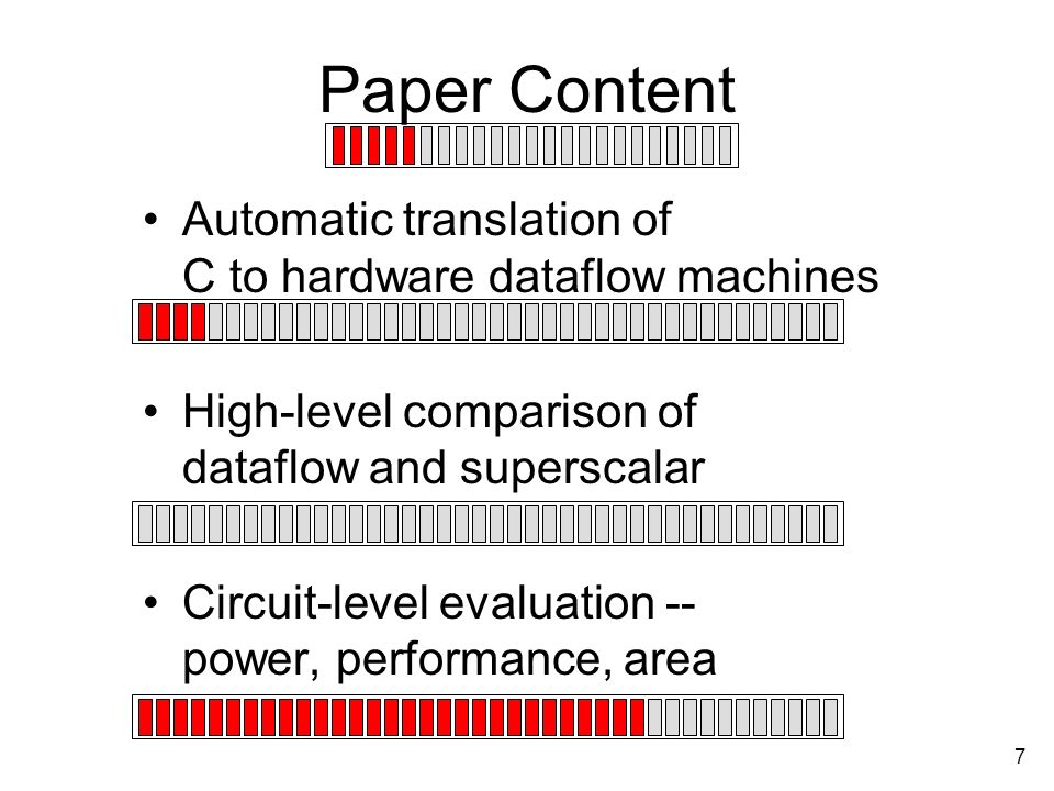 7 Paper Content Automatic translation of C to hardware dataflow machines High-level comparison of dataflow and superscalar Circuit-level evaluation -- power, performance, area