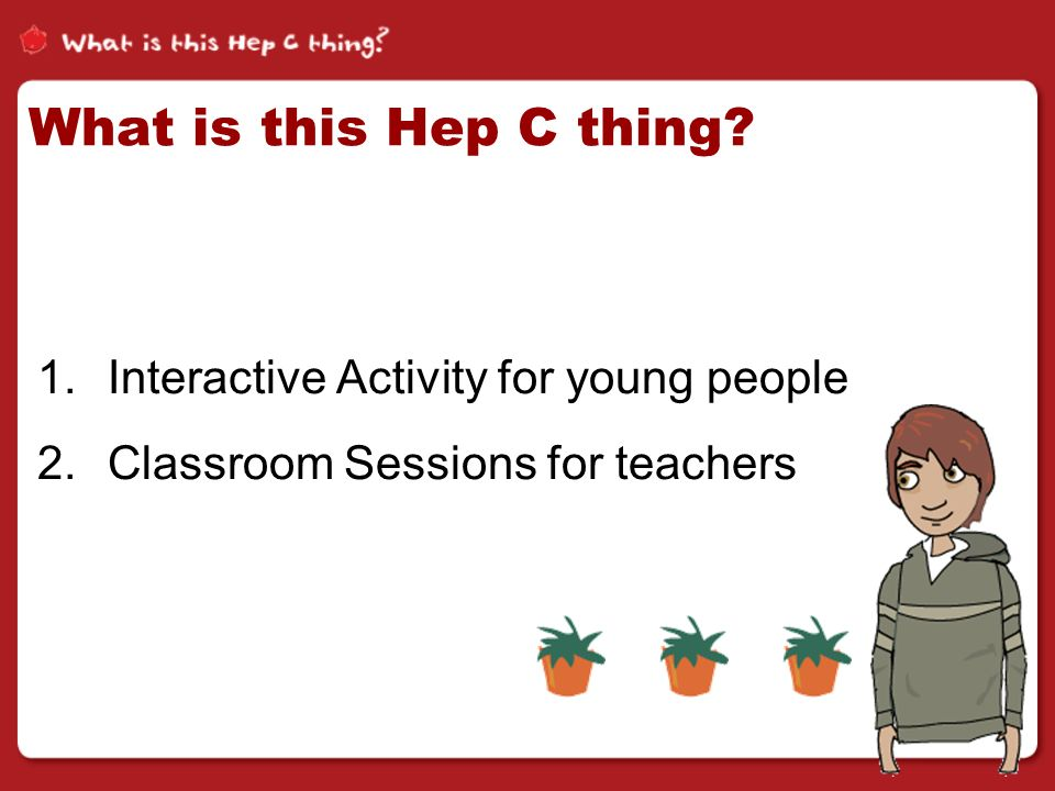 What is this Hep C thing 1.Interactive Activity for young people 2.Classroom Sessions for teachers