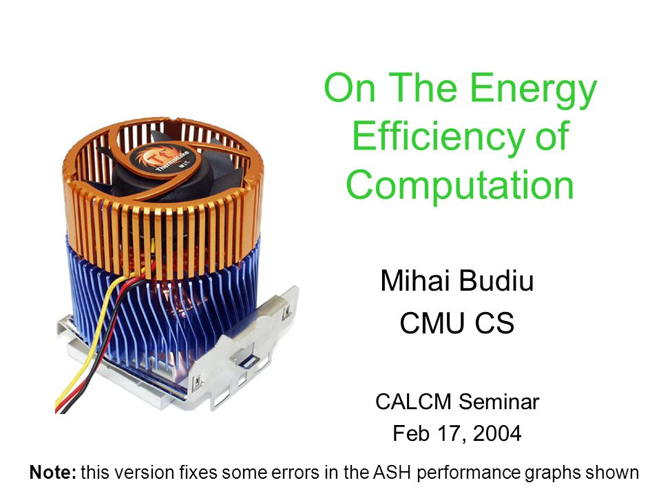 On The Energy Efficiency of Computation Mihai Budiu CMU CS CALCM Seminar Feb 17, 2004 Note: this version fixes some errors in the ASH performance graphs shown