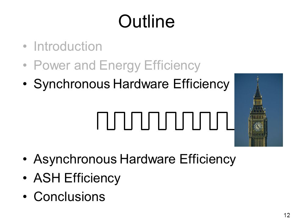 12 Outline Introduction Power and Energy Efficiency Synchronous Hardware Efficiency Asynchronous Hardware Efficiency ASH Efficiency Conclusions