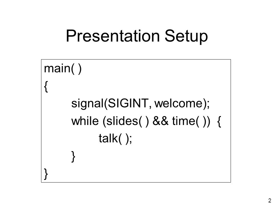 2 Presentation Setup main( ) { signal(SIGINT, welcome); while (slides( ) && time( )) { talk( ); }