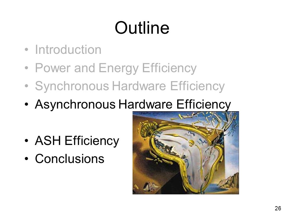 26 Outline Introduction Power and Energy Efficiency Synchronous Hardware Efficiency Asynchronous Hardware Efficiency ASH Efficiency Conclusions