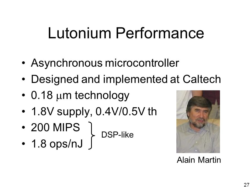 27 Lutonium Performance Asynchronous microcontroller Designed and implemented at Caltech 0.18 m technology 1.8V supply, 0.4V/0.5V th 200 MIPS 1.8 ops/nJ DSP-like Alain Martin